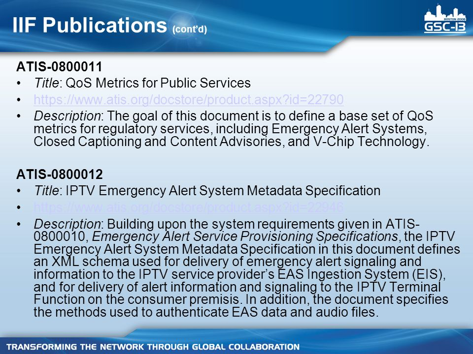 IIF Publications (contd) ATIS-0800011 Title: QoS Metrics for Public Services https://www.atis.org/docstore/product.aspx id=22790 Description: The goal of this document is to define a base set of QoS metrics for regulatory services, including Emergency Alert Systems, Closed Captioning and Content Advisories, and V-Chip Technology.