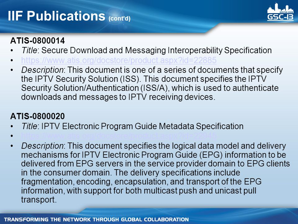 IIF Publications (contd) ATIS-0800014 Title: Secure Download and Messaging Interoperability Specification https://www.atis.org/docstore/product.aspx id=22885 Description: This document is one of a series of documents that specify the IPTV Security Solution (ISS).
