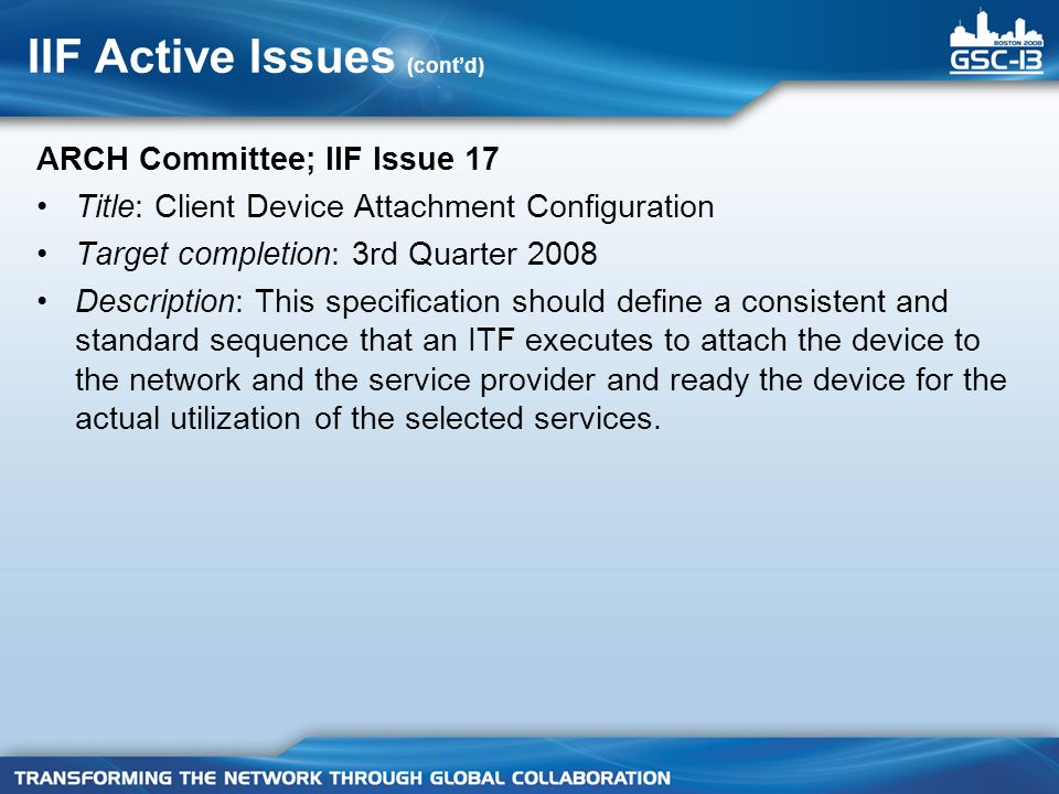 IIF Active Issues (contd) ARCH Committee; IIF Issue 17 Title: Client Device Attachment Configuration Target completion: 3rd Quarter 2008 Description: This specification should define a consistent and standard sequence that an ITF executes to attach the device to the network and the service provider and ready the device for the actual utilization of the selected services.