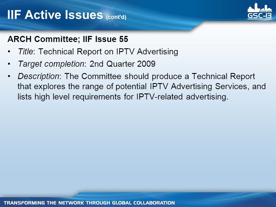 IIF Active Issues (contd) ARCH Committee; IIF Issue 55 Title: Technical Report on IPTV Advertising Target completion: 2nd Quarter 2009 Description: The Committee should produce a Technical Report that explores the range of potential IPTV Advertising Services, and lists high level requirements for IPTV-related advertising.