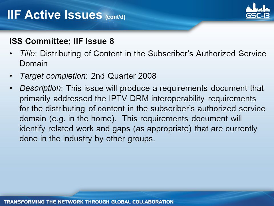 IIF Active Issues (contd) ISS Committee; IIF Issue 8 Title: Distributing of Content in the Subscriber s Authorized Service Domain Target completion: 2nd Quarter 2008 Description: This issue will produce a requirements document that primarily addressed the IPTV DRM interoperability requirements for the distributing of content in the subscribers authorized service domain (e.g.