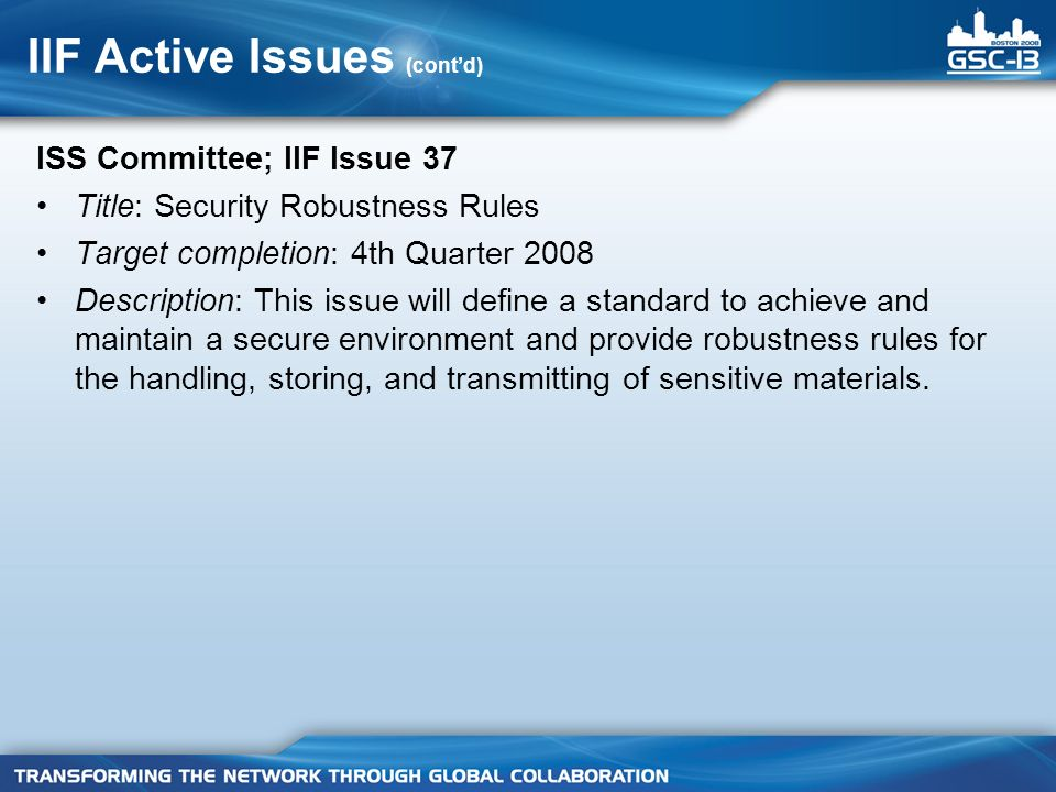 IIF Active Issues (contd) ISS Committee; IIF Issue 37 Title: Security Robustness Rules Target completion: 4th Quarter 2008 Description: This issue wil