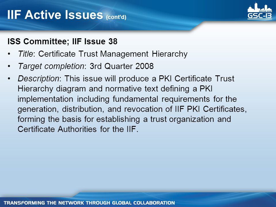 IIF Active Issues (contd) ISS Committee; IIF Issue 38 Title: Certificate Trust Management Hierarchy Target completion: 3rd Quarter 2008 Description: This issue will produce a PKI Certificate Trust Hierarchy diagram and normative text defining a PKI implementation including fundamental requirements for the generation, distribution, and revocation of IIF PKI Certificates, forming the basis for establishing a trust organization and Certificate Authorities for the IIF.