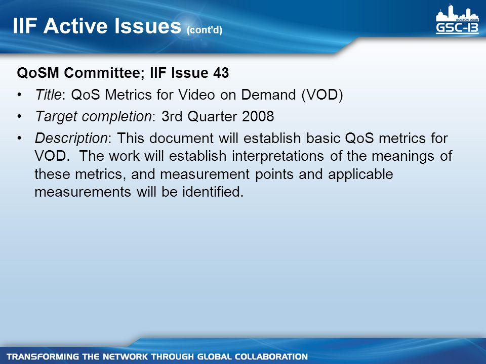 IIF Active Issues (contd) QoSM Committee; IIF Issue 43 Title: QoS Metrics for Video on Demand (VOD) Target completion: 3rd Quarter 2008 Description: This document will establish basic QoS metrics for VOD.
