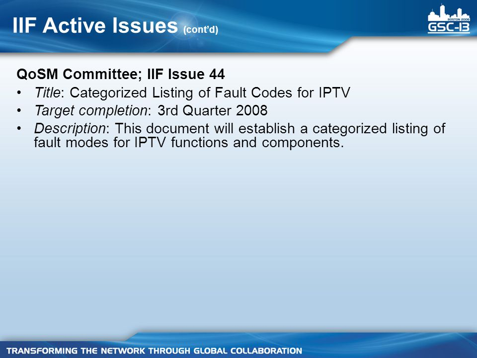 IIF Active Issues (contd) QoSM Committee; IIF Issue 44 Title: Categorized Listing of Fault Codes for IPTV Target completion: 3rd Quarter 2008 Descript