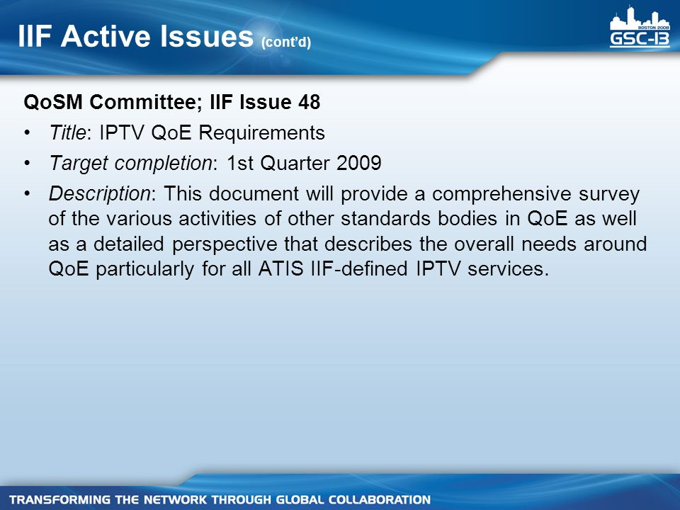 IIF Active Issues (contd) QoSM Committee; IIF Issue 48 Title: IPTV QoE Requirements Target completion: 1st Quarter 2009 Description: This document will provide a comprehensive survey of the various activities of other standards bodies in QoE as well as a detailed perspective that describes the overall needs around QoE particularly for all ATIS IIF-defined IPTV services.