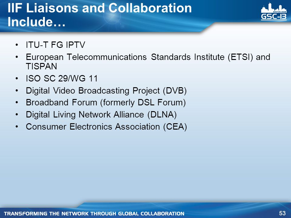 53 IIF Liaisons and Collaboration Include… ITU-T FG IPTV European Telecommunications Standards Institute (ETSI) and TISPAN ISO SC 29/WG 11 Digital Vid