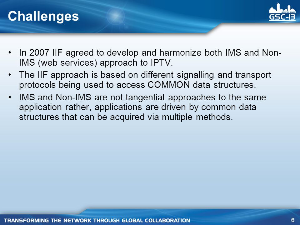 6 Challenges In 2007 IIF agreed to develop and harmonize both IMS and Non- IMS (web services) approach to IPTV.