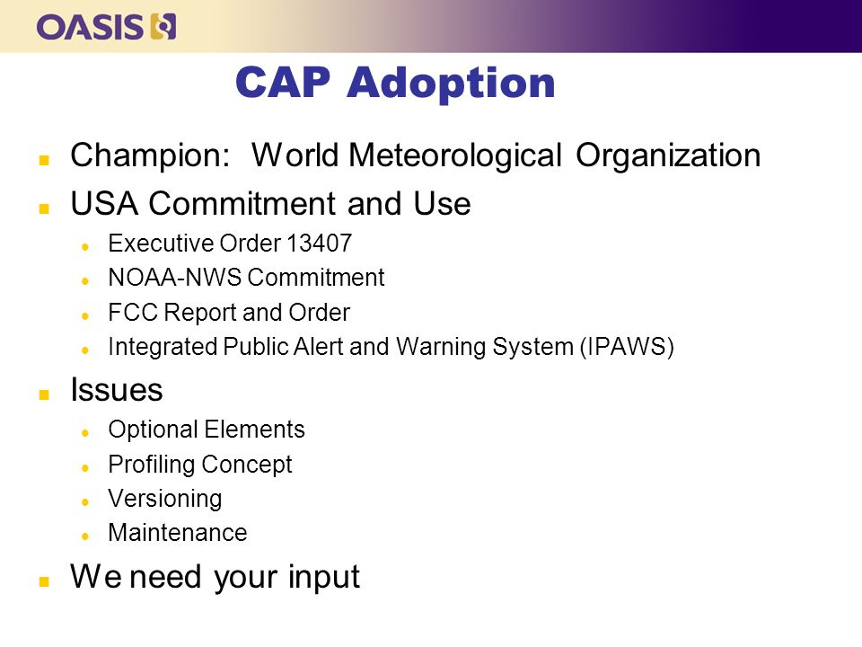 CAP Adoption n Champion: World Meteorological Organization n USA Commitment and Use l Executive Order l NOAA-NWS Commitment l FCC Report and Order l Integrated Public Alert and Warning System (IPAWS) n Issues l Optional Elements l Profiling Concept l Versioning l Maintenance n We need your input