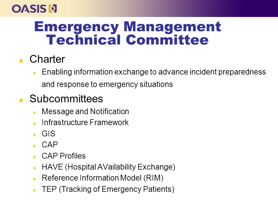 Emergency Management Technical Committee n Charter l Enabling information exchange to advance incident preparedness and response to emergency situations n Subcommittees l Message and Notification l Infrastructure Framework l GIS l CAP l CAP Profiles l HAVE (Hospital AVailability Exchange) l Reference Information Model (RIM) l TEP (Tracking of Emergency Patients)