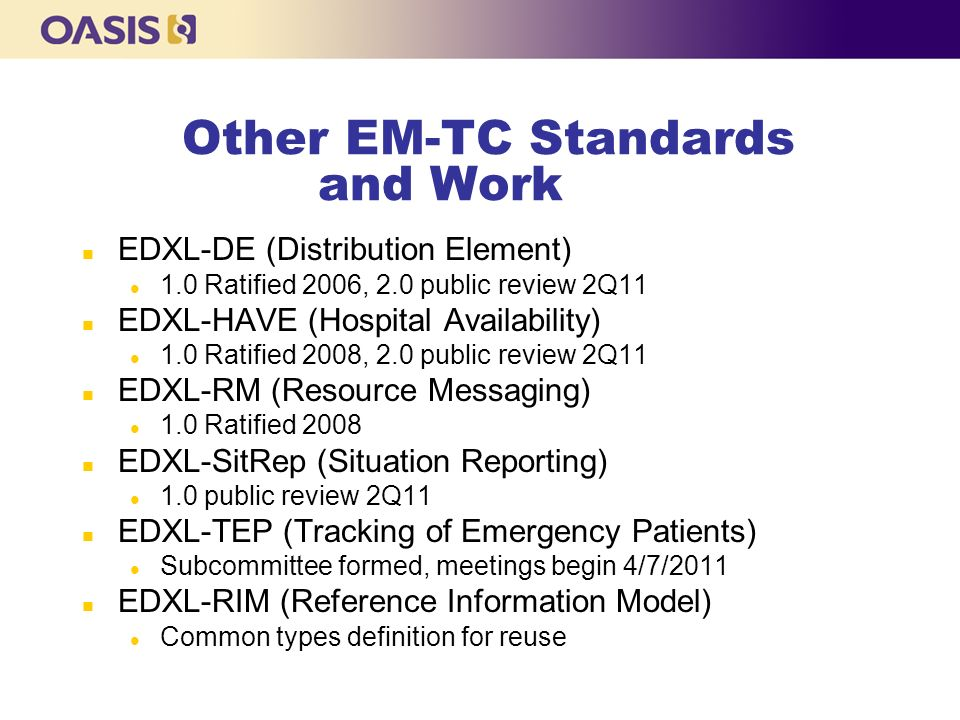 Other EM-TC Standards and Work n EDXL-DE (Distribution Element) l 1.0 Ratified 2006, 2.0 public review 2Q11 n EDXL-HAVE (Hospital Availability) l 1.0 Ratified 2008, 2.0 public review 2Q11 n EDXL-RM (Resource Messaging) l 1.0 Ratified 2008 n EDXL-SitRep (Situation Reporting) l 1.0 public review 2Q11 n EDXL-TEP (Tracking of Emergency Patients) l Subcommittee formed, meetings begin 4/7/2011 n EDXL-RIM (Reference Information Model) l Common types definition for reuse