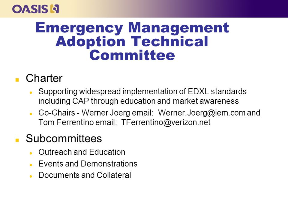 Emergency Management Adoption Technical Committee n Charter l Supporting widespread implementation of EDXL standards including CAP through education and market awareness l Co-Chairs - Werner Joerg email: Werner.Joerg@iem.com and Tom Ferrentino email: TFerrentino@verizon.net n Subcommittees l Outreach and Education l Events and Demonstrations l Documents and Collateral