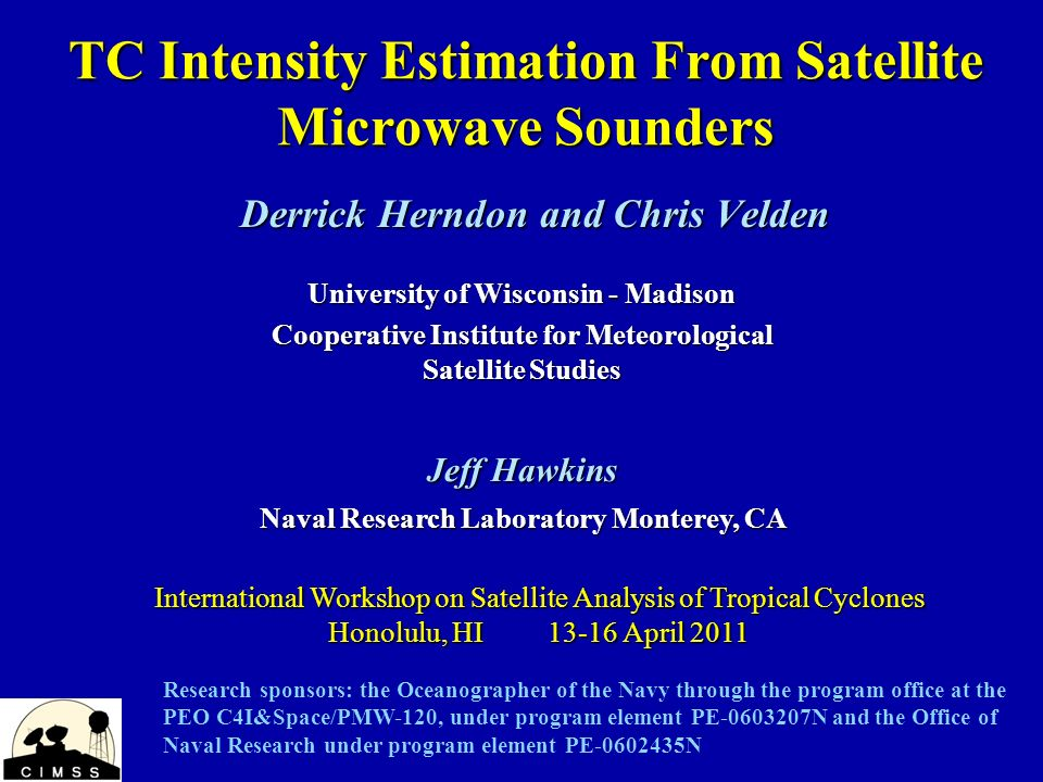TC Intensity Estimation From Satellite Microwave Sounders Derrick Herndon and Chris Velden International Workshop on Satellite Analysis of Tropical Cyclones Honolulu, HI 13-16 April 2011 University of Wisconsin - Madison Cooperative Institute for Meteorological Satellite Studies Jeff Hawkins Naval Research Laboratory Monterey, CA Research sponsors: the Oceanographer of the Navy through the program office at the PEO C4I&Space/PMW-120, under program element PE-0603207N and the Office of Naval Research under program element PE-0602435N