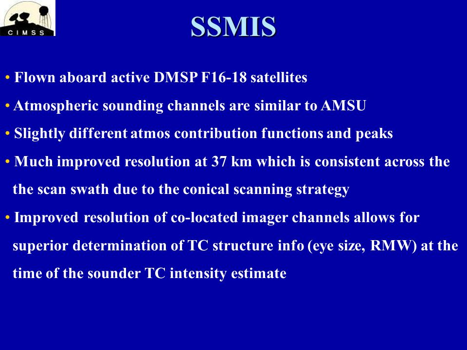 SSMIS Flown aboard active DMSP F16-18 satellites Atmospheric sounding channels are similar to AMSU Slightly different atmos contribution functions and