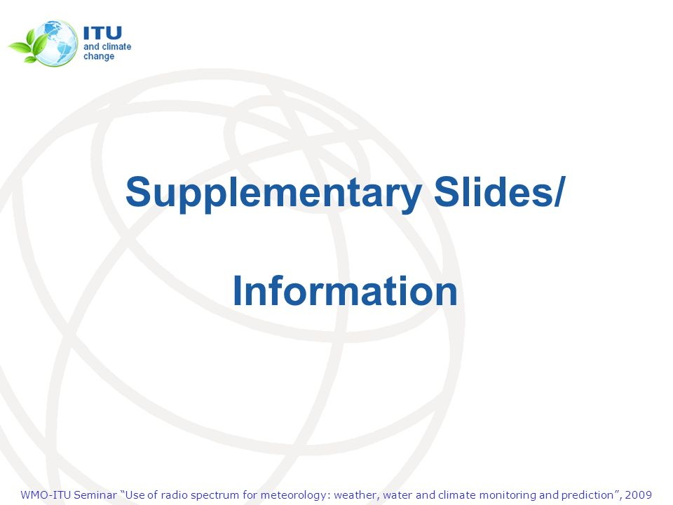 WMO-ITU Seminar Use of radio spectrum for meteorology: weather, water and climate monitoring and prediction, 2009 Supplementary Slides/ Information