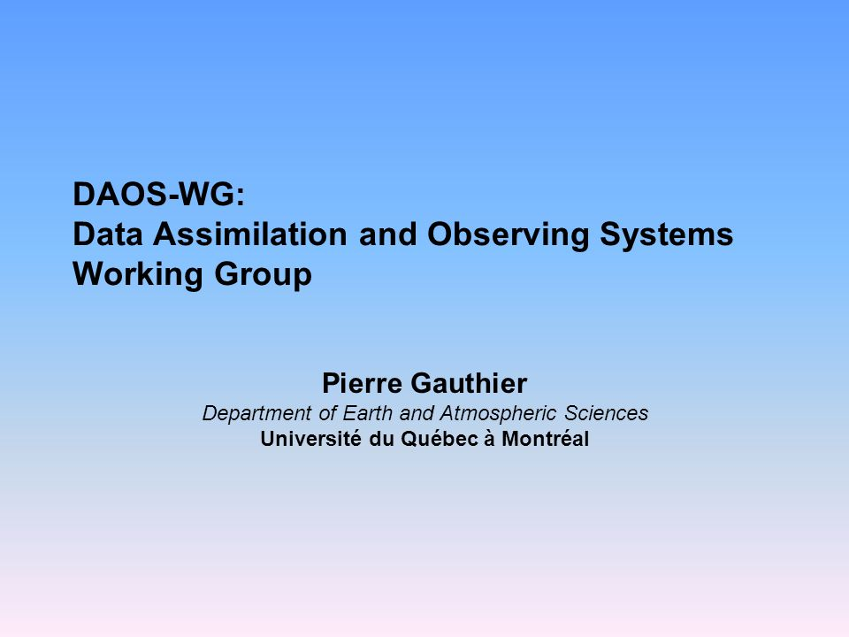 DAOS-WG: Data Assimilation and Observing Systems Working Group Pierre Gauthier Department of Earth and Atmospheric Sciences Université du Québec à Montréal