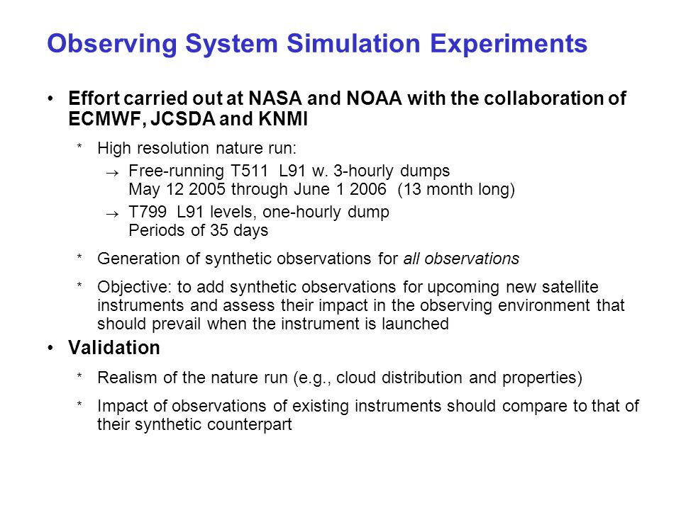 Observing System Simulation Experiments Effort carried out at NASA and NOAA with the collaboration of ECMWF, JCSDA and KNMI * High resolution nature run: Free-running T511 L91 w.