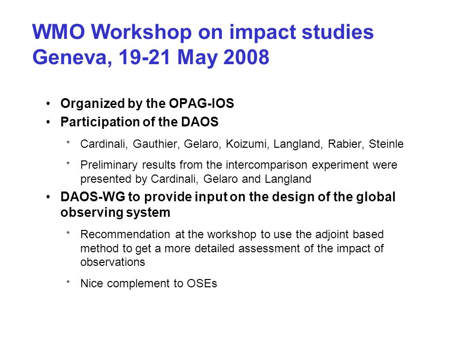 WMO Workshop on impact studies Geneva, 19-21 May 2008 Organized by the OPAG-IOS Participation of the DAOS * Cardinali, Gauthier, Gelaro, Koizumi, Langland, Rabier, Steinle * Preliminary results from the intercomparison experiment were presented by Cardinali, Gelaro and Langland DAOS-WG to provide input on the design of the global observing system * Recommendation at the workshop to use the adjoint based method to get a more detailed assessment of the impact of observations * Nice complement to OSEs
