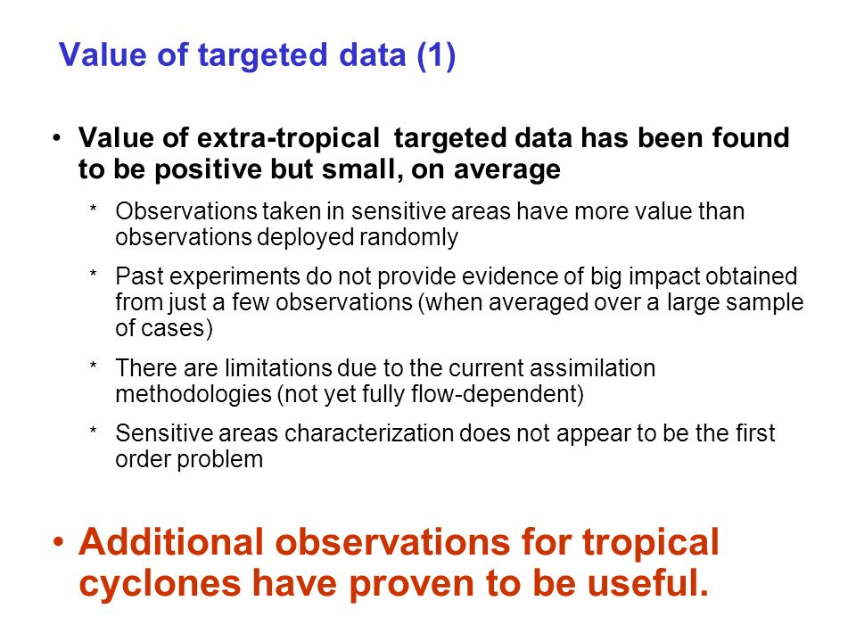 Value of targeted data (1) Value of extra-tropical targeted data has been found to be positive but small, on average * Observations taken in sensitive areas have more value than observations deployed randomly * Past experiments do not provide evidence of big impact obtained from just a few observations (when averaged over a large sample of cases) * There are limitations due to the current assimilation methodologies (not yet fully flow-dependent) * Sensitive areas characterization does not appear to be the first order problem Additional observations for tropical cyclones have proven to be useful.