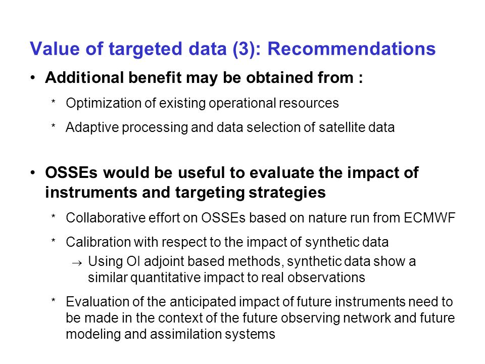 Value of targeted data (3): Recommendations Additional benefit may be obtained from : * Optimization of existing operational resources * Adaptive processing and data selection of satellite data OSSEs would be useful to evaluate the impact of instruments and targeting strategies * Collaborative effort on OSSEs based on nature run from ECMWF * Calibration with respect to the impact of synthetic data Using OI adjoint based methods, synthetic data show a similar quantitative impact to real observations * Evaluation of the anticipated impact of future instruments need to be made in the context of the future observing network and future modeling and assimilation systems