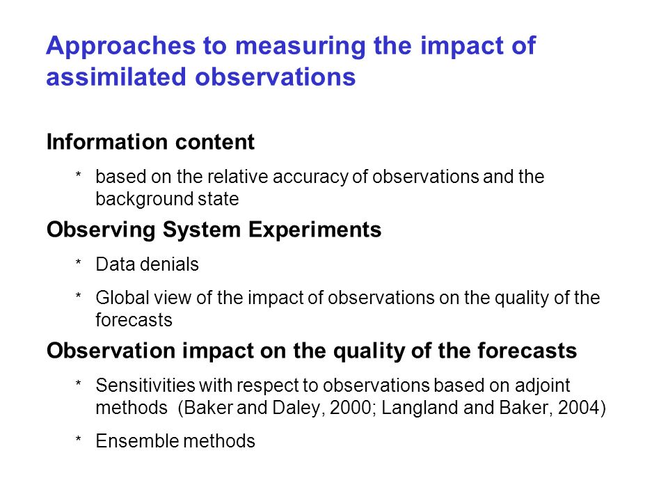 Approaches to measuring the impact of assimilated observations Information content * based on the relative accuracy of observations and the background state Observing System Experiments * Data denials * Global view of the impact of observations on the quality of the forecasts Observation impact on the quality of the forecasts * Sensitivities with respect to observations based on adjoint methods (Baker and Daley, 2000; Langland and Baker, 2004) * Ensemble methods