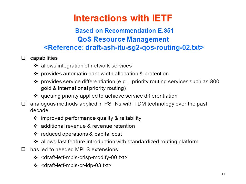11 Interactions with IETF Based on Recommendation E.351 QoS Resource Management qcapabilities vallows integration of network services vprovides automatic bandwidth allocation & protection vprovides service differentiation (e.g., priority routing services such as 800 gold & international priority routing) vqueuing priority applied to achieve service differentiation qanalogous methods applied in PSTNs with TDM technology over the past decade vimproved performance quality & reliability vadditional revenue & revenue retention vreduced operations & capital cost vallows fast feature introduction with standardized routing platform qhas led to needed MPLS extensions v