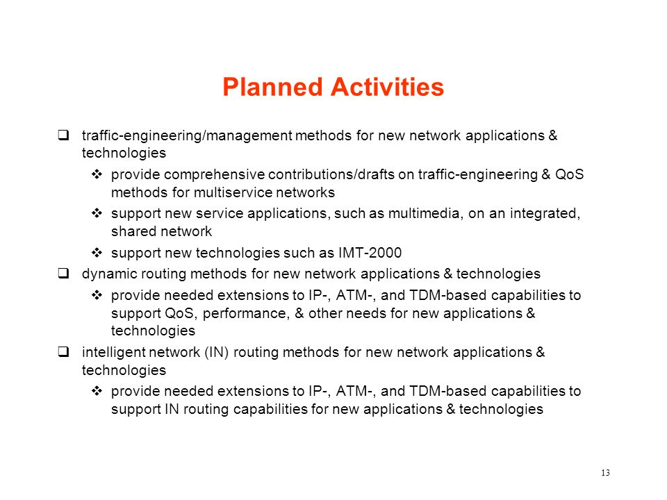 13 Planned Activities qtraffic-engineering/management methods for new network applications & technologies vprovide comprehensive contributions/drafts on traffic-engineering & QoS methods for multiservice networks vsupport new service applications, such as multimedia, on an integrated, shared network vsupport new technologies such as IMT-2000 qdynamic routing methods for new network applications & technologies vprovide needed extensions to IP-, ATM-, and TDM-based capabilities to support QoS, performance, & other needs for new applications & technologies qintelligent network (IN) routing methods for new network applications & technologies vprovide needed extensions to IP-, ATM-, and TDM-based capabilities to support IN routing capabilities for new applications & technologies