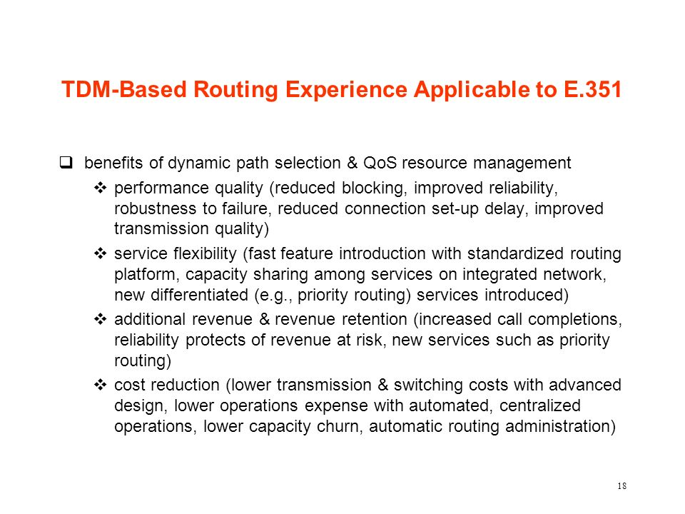 18 TDM-Based Routing Experience Applicable to E.351 qbenefits of dynamic path selection & QoS resource management vperformance quality (reduced blocking, improved reliability, robustness to failure, reduced connection set-up delay, improved transmission quality) vservice flexibility (fast feature introduction with standardized routing platform, capacity sharing among services on integrated network, new differentiated (e.g., priority routing) services introduced) vadditional revenue & revenue retention (increased call completions, reliability protects of revenue at risk, new services such as priority routing) vcost reduction (lower transmission & switching costs with advanced design, lower operations expense with automated, centralized operations, lower capacity churn, automatic routing administration)