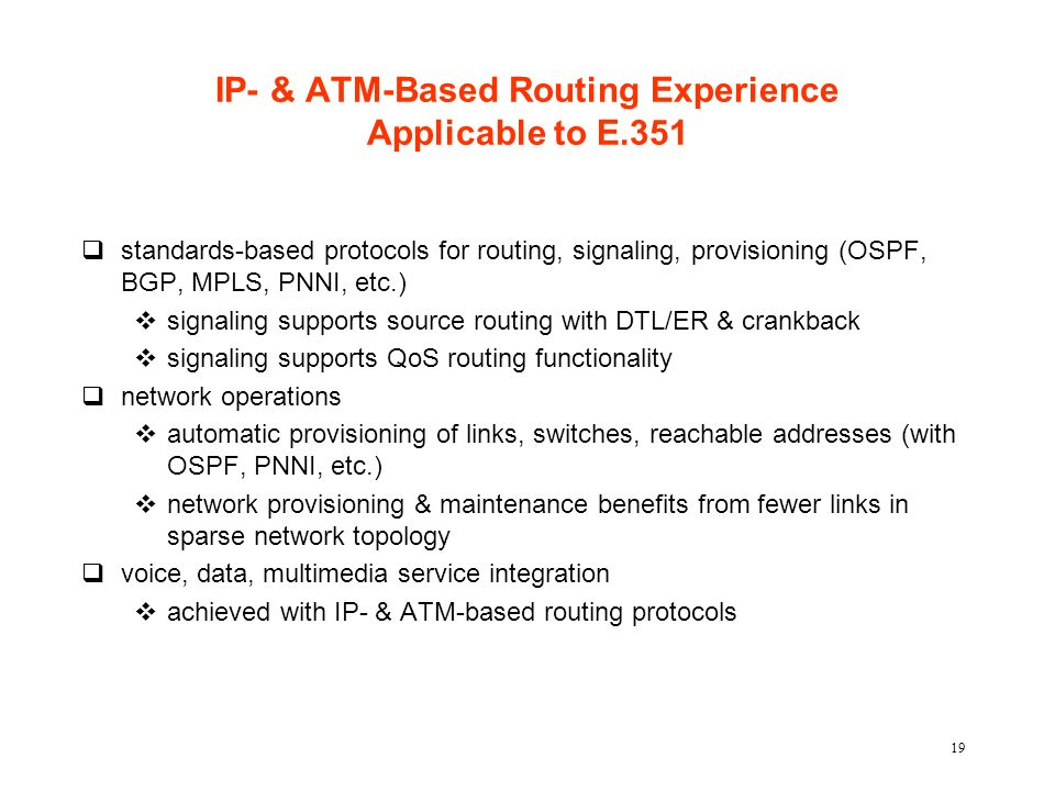 19 IP- & ATM-Based Routing Experience Applicable to E.351 qstandards-based protocols for routing, signaling, provisioning (OSPF, BGP, MPLS, PNNI, etc.