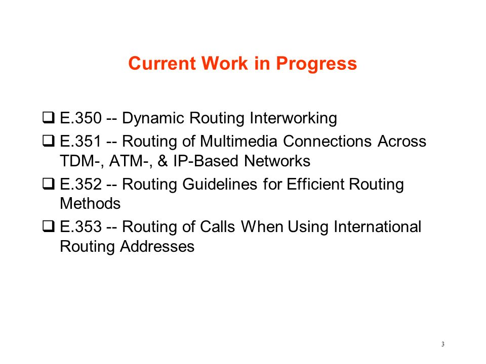3 Current Work in Progress qE.350 -- Dynamic Routing Interworking qE.351 -- Routing of Multimedia Connections Across TDM-, ATM-, & IP-Based Networks q