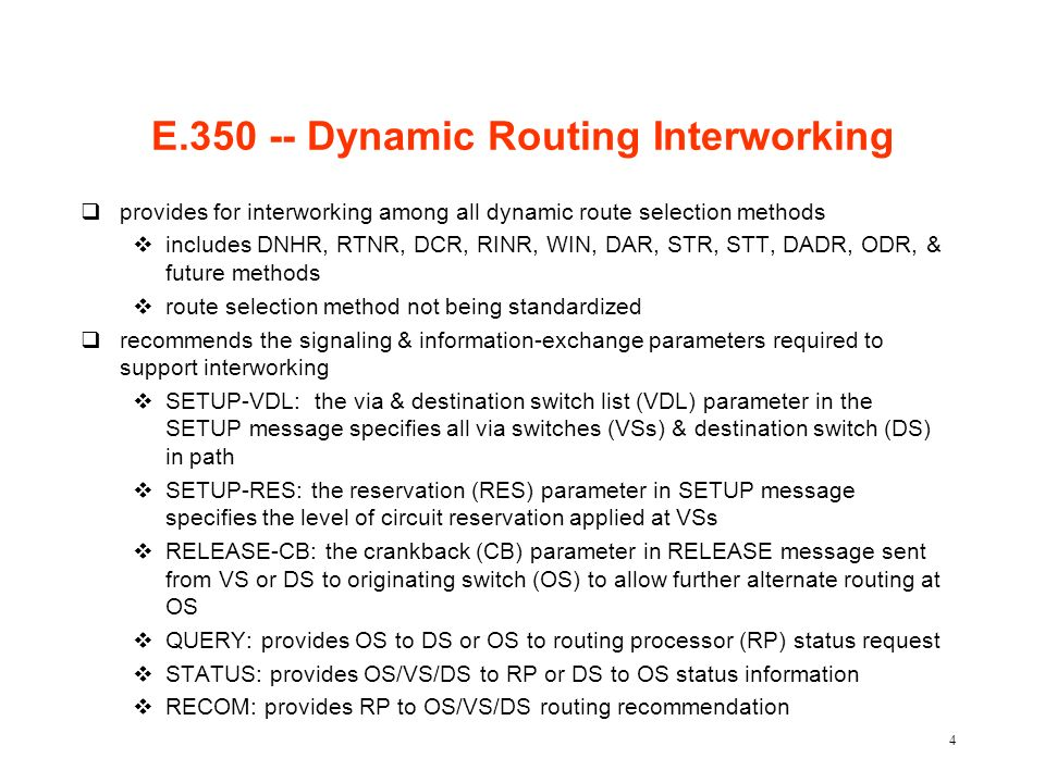 4 E.350 -- Dynamic Routing Interworking qprovides for interworking among all dynamic route selection methods vincludes DNHR, RTNR, DCR, RINR, WIN, DAR, STR, STT, DADR, ODR, & future methods vroute selection method not being standardized qrecommends the signaling & information-exchange parameters required to support interworking vSETUP-VDL: the via & destination switch list (VDL) parameter in the SETUP message specifies all via switches (VSs) & destination switch (DS) in path vSETUP-RES: the reservation (RES) parameter in SETUP message specifies the level of circuit reservation applied at VSs vRELEASE-CB: the crankback (CB) parameter in RELEASE message sent from VS or DS to originating switch (OS) to allow further alternate routing at OS vQUERY: provides OS to DS or OS to routing processor (RP) status request vSTATUS: provides OS/VS/DS to RP or DS to OS status information vRECOM: provides RP to OS/VS/DS routing recommendation