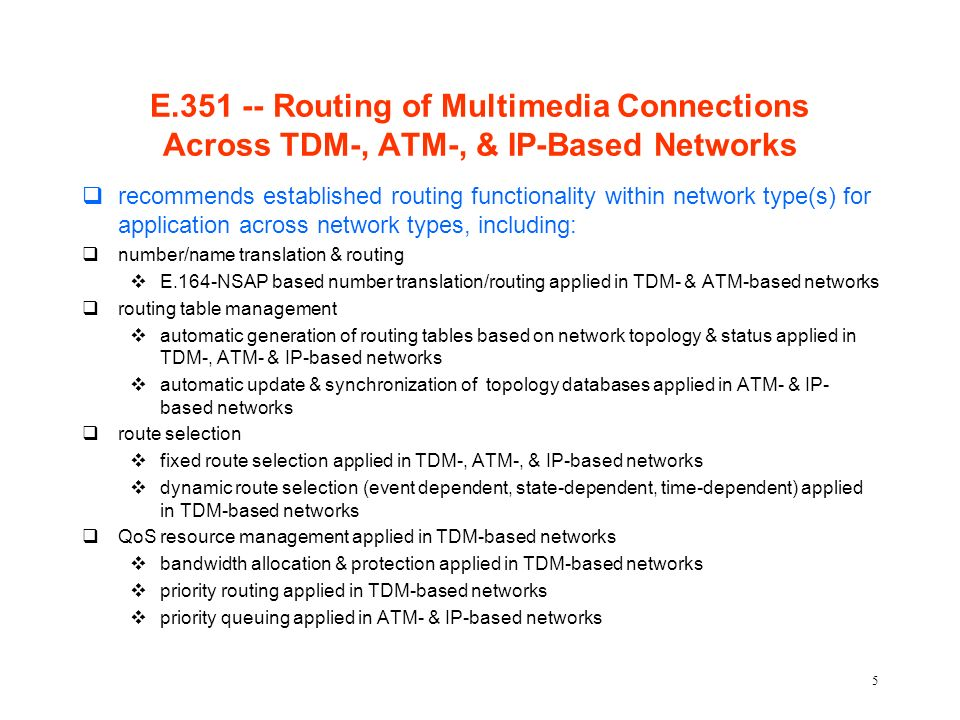 5 E.351 -- Routing of Multimedia Connections Across TDM-, ATM-, & IP-Based Networks qrecommends established routing functionality within network type(s) for application across network types, including: qnumber/name translation & routing vE.164-NSAP based number translation/routing applied in TDM- & ATM-based networks qrouting table management vautomatic generation of routing tables based on network topology & status applied in TDM-, ATM- & IP-based networks vautomatic update & synchronization of topology databases applied in ATM- & IP- based networks qroute selection vfixed route selection applied in TDM-, ATM-, & IP-based networks vdynamic route selection (event dependent, state-dependent, time-dependent) applied in TDM-based networks qQoS resource management applied in TDM-based networks vbandwidth allocation & protection applied in TDM-based networks vpriority routing applied in TDM-based networks vpriority queuing applied in ATM- & IP-based networks