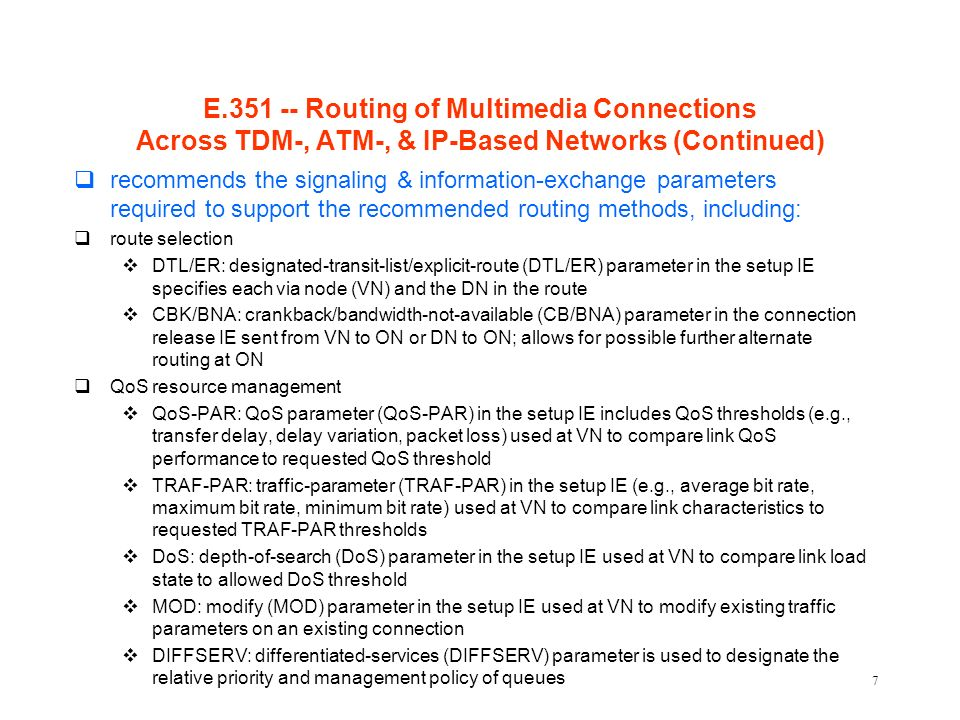 7 E.351 -- Routing of Multimedia Connections Across TDM-, ATM-, & IP-Based Networks (Continued) qrecommends the signaling & information-exchange parameters required to support the recommended routing methods, including: qroute selection vDTL/ER: designated-transit-list/explicit-route (DTL/ER) parameter in the setup IE specifies each via node (VN) and the DN in the route vCBK/BNA: crankback/bandwidth-not-available (CB/BNA) parameter in the connection release IE sent from VN to ON or DN to ON; allows for possible further alternate routing at ON qQoS resource management vQoS-PAR: QoS parameter (QoS-PAR) in the setup IE includes QoS thresholds (e.g., transfer delay, delay variation, packet loss) used at VN to compare link QoS performance to requested QoS threshold vTRAF-PAR: traffic-parameter (TRAF-PAR) in the setup IE (e.g., average bit rate, maximum bit rate, minimum bit rate) used at VN to compare link characteristics to requested TRAF-PAR thresholds vDoS: depth-of-search (DoS) parameter in the setup IE used at VN to compare link load state to allowed DoS threshold vMOD: modify (MOD) parameter in the setup IE used at VN to modify existing traffic parameters on an existing connection vDIFFSERV: differentiated-services (DIFFSERV) parameter is used to designate the relative priority and management policy of queues