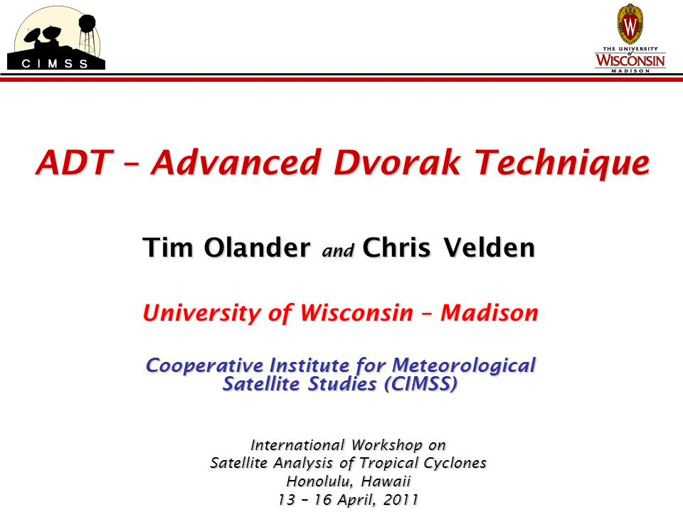 ADT – Advanced Dvorak Technique Tim Olander and Chris Velden University of Wisconsin – Madison Cooperative Institute for Meteorological Satellite Studies (CIMSS) International Workshop on Satellite Analysis of Tropical Cyclones Honolulu, Hawaii 13 – 16 April, 2011