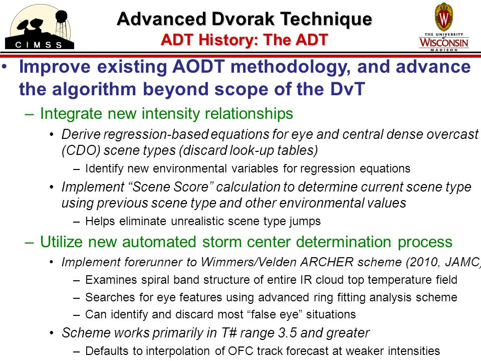 Improve existing AODT methodology, and advance the algorithm beyond scope of the DvT –Integrate new intensity relationships Derive regression-based equations for eye and central dense overcast (CDO) scene types (discard look-up tables) –Identify new environmental variables for regression equations Implement Scene Score calculation to determine current scene type using previous scene type and other environmental values –Helps eliminate unrealistic scene type jumps –Utilize new automated storm center determination process Implement forerunner to Wimmers/Velden ARCHER scheme (2010, JAMC) –Examines spiral band structure of entire IR cloud top temperature field –Searches for eye features using advanced ring fitting analysis scheme –Can identify and discard most false eye situations Scheme works primarily in T# range 3.5 and greater –Defaults to interpolation of OFC track forecast at weaker intensities Advanced Dvorak Technique ADT History: The ADT