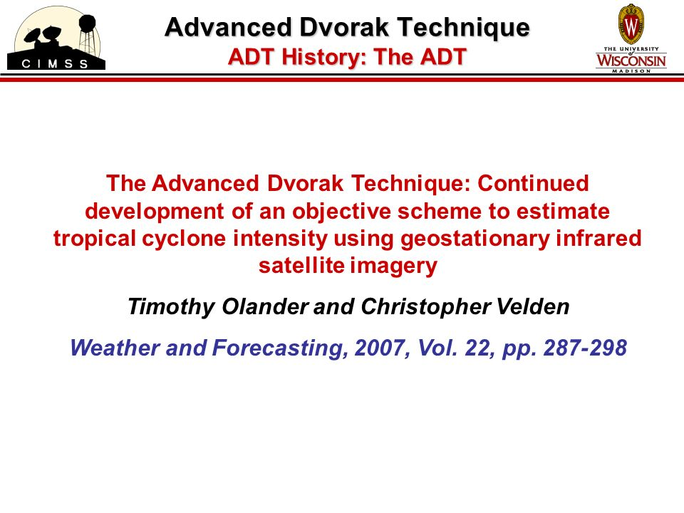 The Advanced Dvorak Technique: Continued development of an objective scheme to estimate tropical cyclone intensity using geostationary infrared satellite imagery Timothy Olander and Christopher Velden Weather and Forecasting, 2007, Vol.