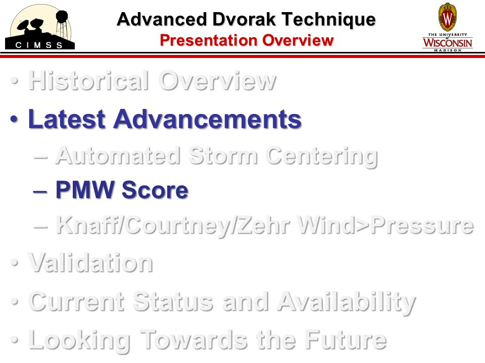 Advanced Dvorak Technique Presentation Overview Historical OverviewHistorical Overview Latest AdvancementsLatest Advancements – Automated Storm Centering – PMW Score – Knaff/Courtney/Zehr Wind>Pressure ValidationValidation Current Status and AvailabilityCurrent Status and Availability Looking Towards the FutureLooking Towards the Future