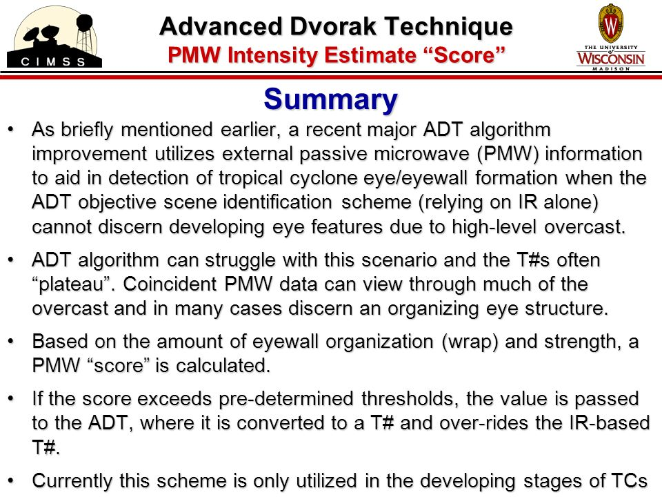 Summary As briefly mentioned earlier, a recent major ADT algorithm improvement utilizes external passive microwave (PMW) information to aid in detection of tropical cyclone eye/eyewall formation when the ADT objective scene identification scheme (relying on IR alone) cannot discern developing eye features due to high-level overcast.As briefly mentioned earlier, a recent major ADT algorithm improvement utilizes external passive microwave (PMW) information to aid in detection of tropical cyclone eye/eyewall formation when the ADT objective scene identification scheme (relying on IR alone) cannot discern developing eye features due to high-level overcast.