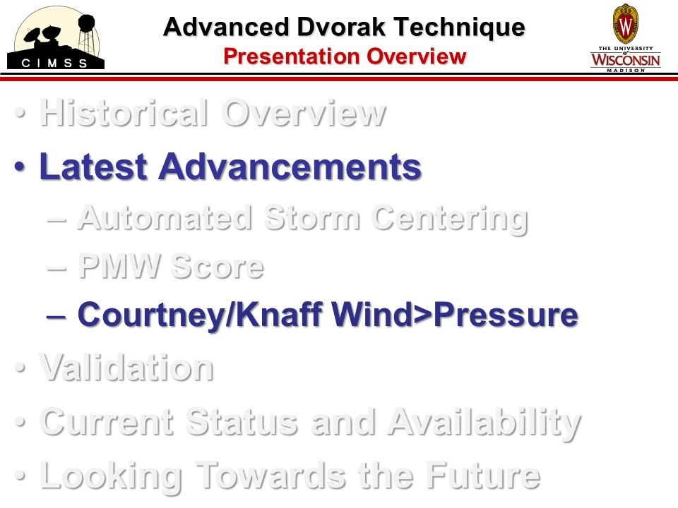 Advanced Dvorak Technique Presentation Overview Historical OverviewHistorical Overview Latest AdvancementsLatest Advancements – Automated Storm Centering – PMW Score – Courtney/Knaff Wind>Pressure ValidationValidation Current Status and AvailabilityCurrent Status and Availability Looking Towards the FutureLooking Towards the Future