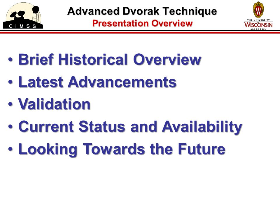 Advanced Dvorak Technique Presentation Overview Brief Historical OverviewBrief Historical Overview Latest AdvancementsLatest Advancements ValidationValidation Current Status and AvailabilityCurrent Status and Availability Looking Towards the FutureLooking Towards the Future