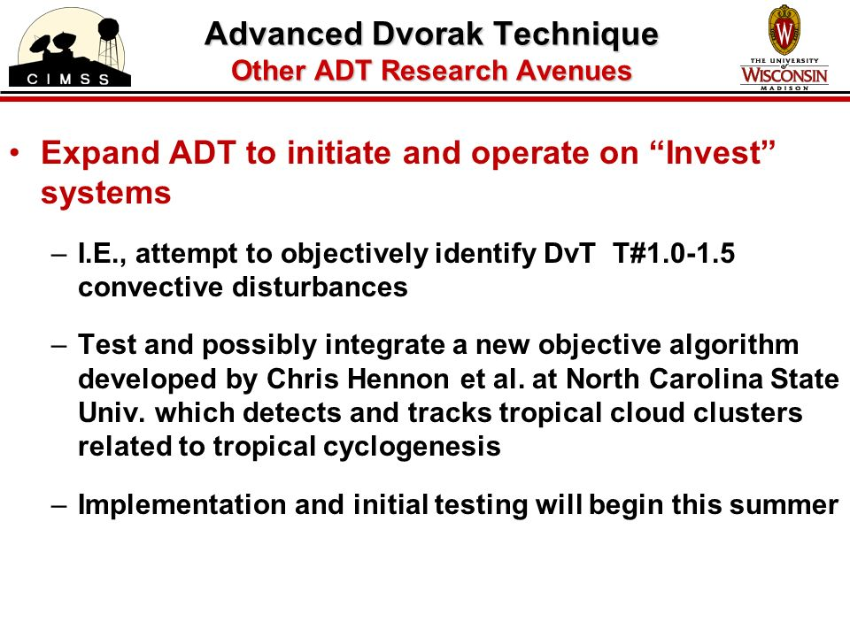 Expand ADT to initiate and operate on Invest systems –I.E., attempt to objectively identify DvT T#1.0-1.5 convective disturbances –Test and possibly integrate a new objective algorithm developed by Chris Hennon et al.