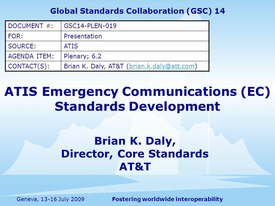 Fostering worldwide interoperabilityGeneva, 13-16 July 2009 ATIS Emergency Communications (EC) Standards Development Global Standards Collaboration (GSC) 14 DOCUMENT #:GSC14-PLEN-019 FOR:Presentation SOURCE:ATIS AGENDA ITEM:Plenary; 6.2 CONTACT(S):Brian K.