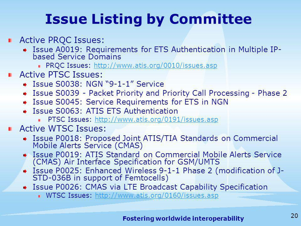 Fostering worldwide interoperability 20 Issue Listing by Committee Active PRQC Issues: Issue A0019: Requirements for ETS Authentication in Multiple IP- based Service Domains PRQC Issues: http://www.atis.org/0010/issues.asphttp://www.atis.org/0010/issues.asp Active PTSC Issues: Issue S0038: NGN 9-1-1 Service Issue S0039 - Packet Priority and Priority Call Processing - Phase 2 Issue S0045: Service Requirements for ETS in NGN Issue S0063: ATIS ETS Authentication PTSC Issues: http://www.atis.org/0191/issues.asphttp://www.atis.org/0191/issues.asp Active WTSC Issues: Issue P0018: Proposed Joint ATIS/TIA Standards on Commercial Mobile Alerts Service (CMAS) Issue P0019: ATIS Standard on Commercial Mobile Alerts Service (CMAS) Air Interface Specification for GSM/UMTS Issue P0025: Enhanced Wireless 9-1-1 Phase 2 (modification of J- STD-036B in support of Femtocells) Issue P0026: CMAS via LTE Broadcast Capability Specification WTSC Issues: http://www.atis.org/0160/issues.asphttp://www.atis.org/0160/issues.asp