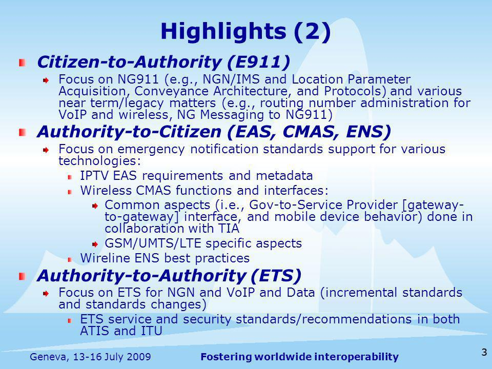Fostering worldwide interoperability 3 Highlights (2) Citizen-to-Authority (E911) Focus on NG911 (e.g., NGN/IMS and Location Parameter Acquisition, Conveyance Architecture, and Protocols) and various near term/legacy matters (e.g., routing number administration for VoIP and wireless, NG Messaging to NG911) Authority-to-Citizen (EAS, CMAS, ENS) Focus on emergency notification standards support for various technologies: IPTV EAS requirements and metadata Wireless CMAS functions and interfaces: Common aspects (i.e., Gov-to-Service Provider [gateway- to-gateway] interface, and mobile device behavior) done in collaboration with TIA GSM/UMTS/LTE specific aspects Wireline ENS best practices Authority-to-Authority (ETS) Focus on ETS for NGN and VoIP and Data (incremental standards and standards changes) ETS service and security standards/recommendations in both ATIS and ITU 3 Geneva, 13-16 July 2009