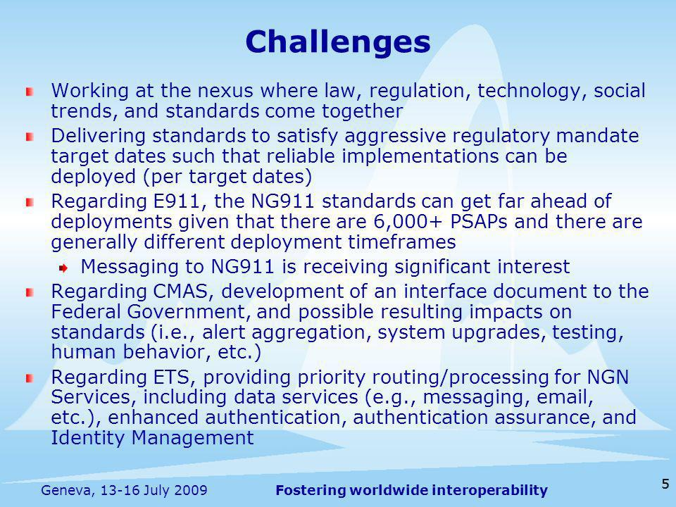 Fostering worldwide interoperability 55 Geneva, 13-16 July 2009 Working at the nexus where law, regulation, technology, social trends, and standards come together Delivering standards to satisfy aggressive regulatory mandate target dates such that reliable implementations can be deployed (per target dates) Regarding E911, the NG911 standards can get far ahead of deployments given that there are 6,000+ PSAPs and there are generally different deployment timeframes Messaging to NG911 is receiving significant interest Regarding CMAS, development of an interface document to the Federal Government, and possible resulting impacts on standards (i.e., alert aggregation, system upgrades, testing, human behavior, etc.) Regarding ETS, providing priority routing/processing for NGN Services, including data services (e.g., messaging, email, etc.), enhanced authentication, authentication assurance, and Identity Management Challenges