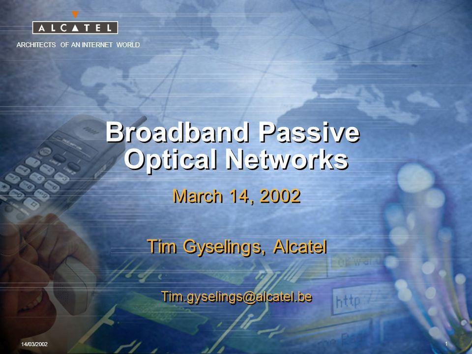ARCHITECTS OF AN INTERNET WORLD 14/03/2002 1 Broadband Passive Optical Networks March 14, 2002 Tim Gyselings, Alcatel Tim.gyselings@alcatel.be March 14, 2002 Tim Gyselings, Alcatel Tim.gyselings@alcatel.be