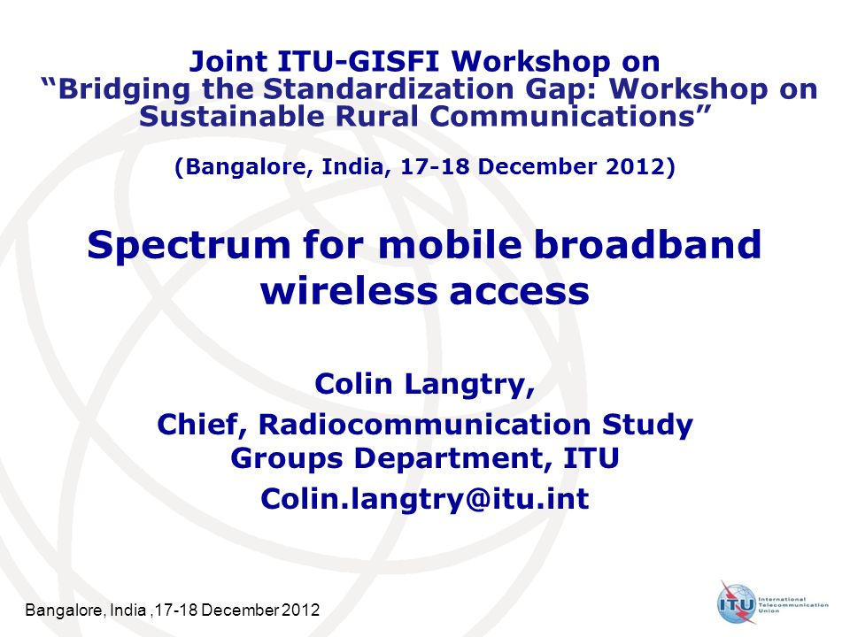 Bangalore, India,17-18 December 2012 Spectrum for mobile broadband wireless access Colin Langtry, Chief, Radiocommunication Study Groups Department, ITU Joint ITU-GISFI Workshop on Bridging the Standardization Gap: Workshop on Sustainable Rural Communications (Bangalore, India, December 2012)