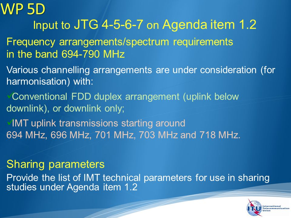 Input to JTG on Agenda item 1.2 Frequency arrangements/spectrum requirements in the band MHz Various channelling arrangements are under consideration (for harmonisation) with: Conventional FDD duplex arrangement (uplink below downlink), or downlink only; IMT uplink transmissions starting around 694 MHz, 696 MHz, 701 MHz, 703 MHz and 718 MHz.