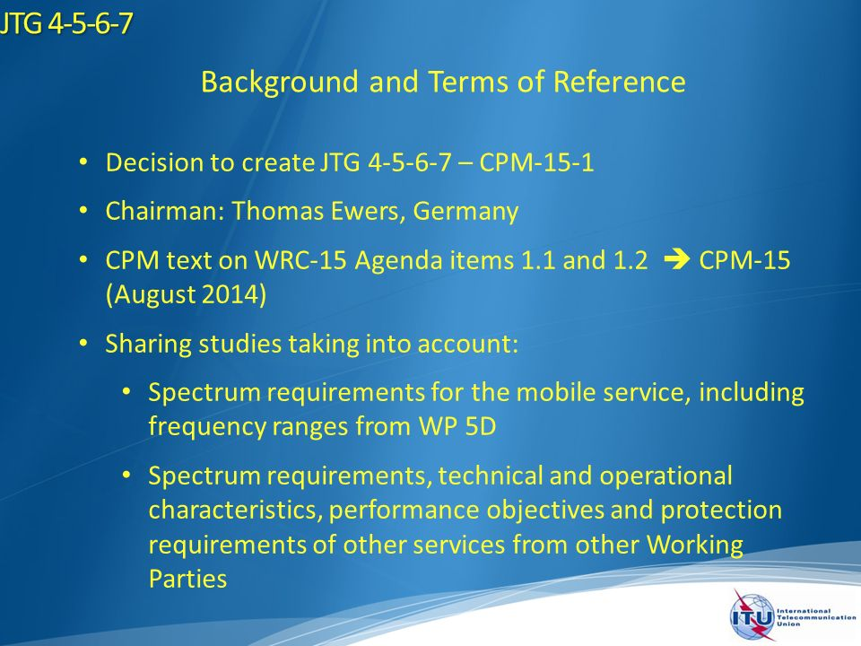 JTG Background and Terms of Reference Decision to create JTG – CPM-15-1 Chairman: Thomas Ewers, Germany CPM text on WRC-15 Agenda items 1.1 and 1.2 CPM-15 (August 2014) Sharing studies taking into account: Spectrum requirements for the mobile service, including frequency ranges from WP 5D Spectrum requirements, technical and operational characteristics, performance objectives and protection requirements of other services from other Working Parties