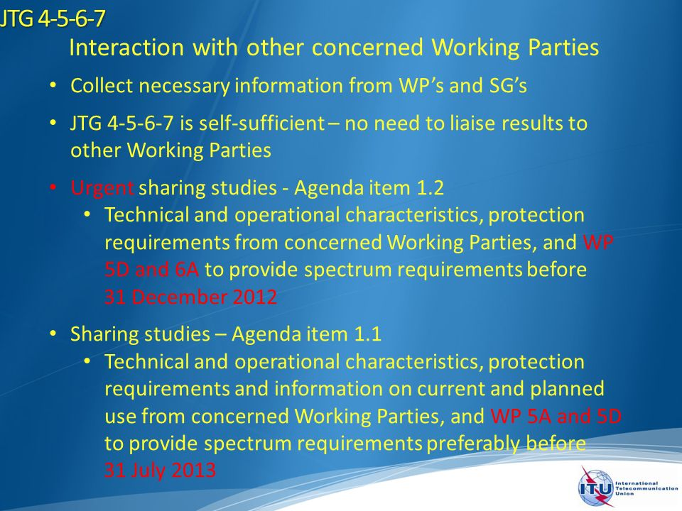 JTG 4-5-6-7 Interaction with other concerned Working Parties Collect necessary information from WPs and SGs JTG 4-5-6-7 is self-sufficient – no need to liaise results to other Working Parties Urgent sharing studies - Agenda item 1.2 Technical and operational characteristics, protection requirements from concerned Working Parties, and WP 5D and 6A to provide spectrum requirements before 31 December 2012 Sharing studies – Agenda item 1.1 Technical and operational characteristics, protection requirements and information on current and planned use from concerned Working Parties, and WP 5A and 5D to provide spectrum requirements preferably before 31 July 2013